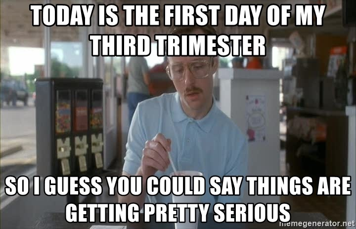Things are getting pretty Serious (Napoleon Dynamite) - Today is the first day of my third trimester So I guess you could say things are getting pretty serious