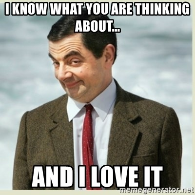 MR bean - I know what you are thinking about... And I love it