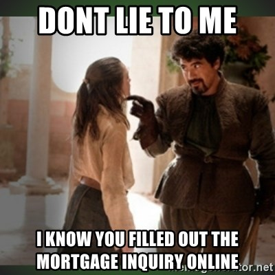 dont lie to me I know you filled out the mortgage inquiry