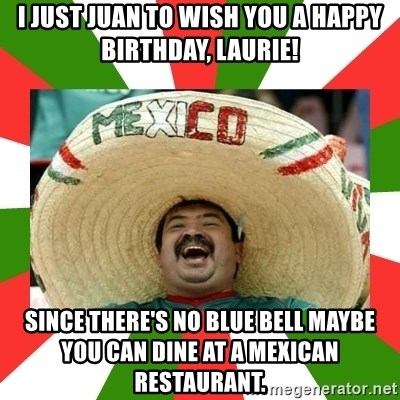 Sombrero Mexican - I just Juan to wish you a Happy Birthday, Laurie! Since there's no Blue Bell maybe you can dine at a Mexican restaurant.