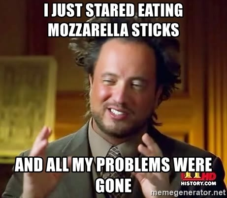 I Just Stared Eating Mozzarella Sticks And All My Problems Were Gone