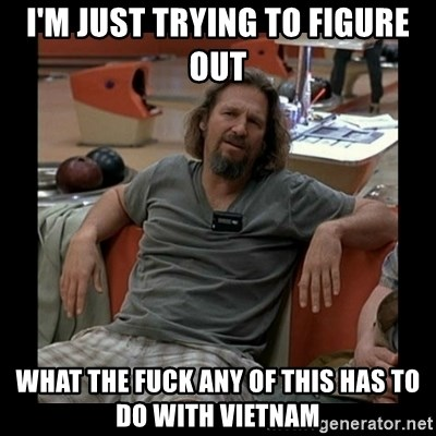 The Dude - I'm just trying to figure out what the fuck any of this has to do with Vietnam