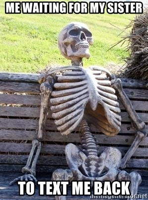 Waiting Skeleton - Me waiting for my sister  to text me back