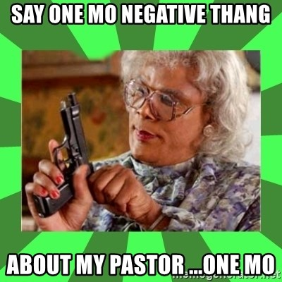 Madea - say one mo negative thang about my Pastor ...one mo