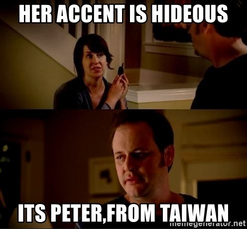 jake from state farm meme - Her accent is hideous Its Peter,from taiwan