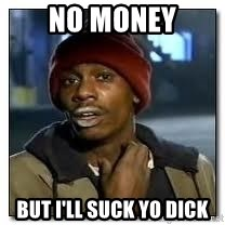 What No Money Suck A Cock