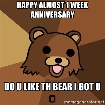 happy almost 1 week anniversary do u like th bear i got u pedobear