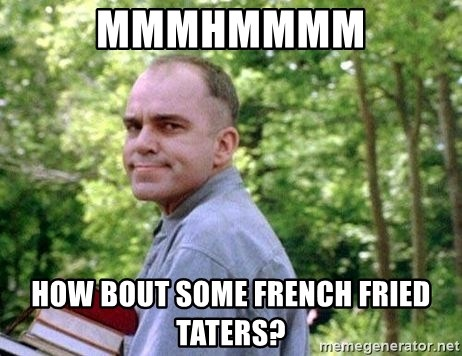 Slingblade Carl - mmmhmmmm how bout some french fried taters?