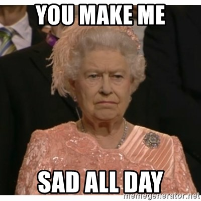 You Make Me Sad All Day Unimpressed Queen Meme Generator