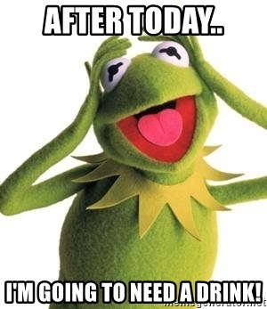 Kermit Meme  - After Today.. I'm going to need a drink!