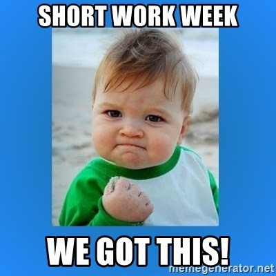 yes baby 2 - SHORT WORK WEEK WE GOT THIS!