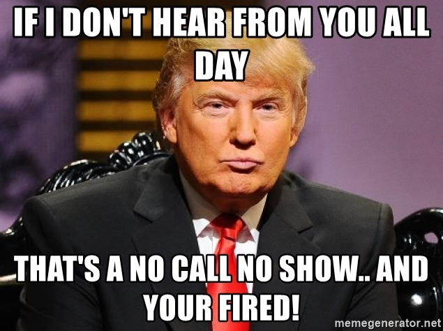 Donald Trump1 - if I don't hear from you all day that's a no call no show.. and YOUR FIRED!