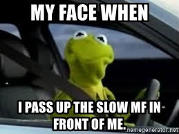 kermit the frog in car - My face when I pass up the slow MF in front of me.