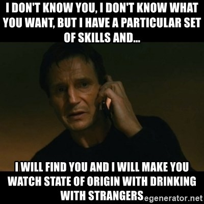 liam neeson taken - I don't know you, I don't know what you want, but I have a particular set of skills and... I will find you and I will make you watch State of Origin with Drinking with Strangers