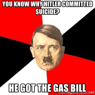 Advice Hitler - You know why hitler committed suicide? He got the gas bill