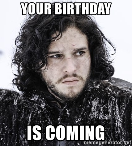 John Snow Game of Thrones  - Your birthday is coming