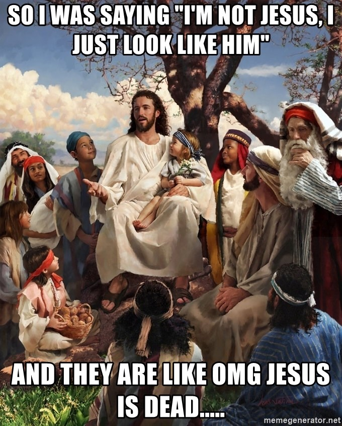 "storytime jesus - SO I WAS SAYING ""I'M NOT JESUS, I  JUST LOOK LIKE HIM"" AND THEY ARE LIKE OMG JESUS IS DEAD....."