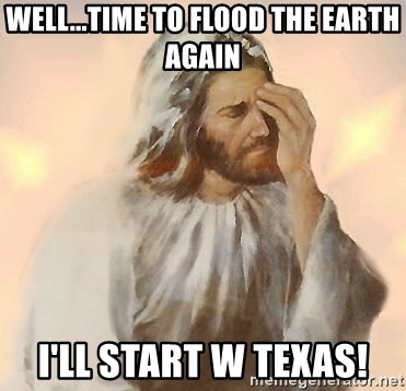 Facepalm Jesus - Well...Time to Flood the Earth Again I'll start w Texas!