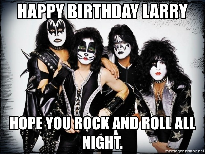 kiss army - Happy Birthday Larry Hope you rock and roll all night.