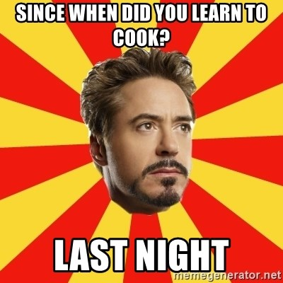 Leave it to Iron Man - since when did you learn to cook? last night
