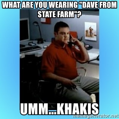 """jake from statefarm - What are you wearing """"Dave from State Farm""""? Umm...Khakis"""