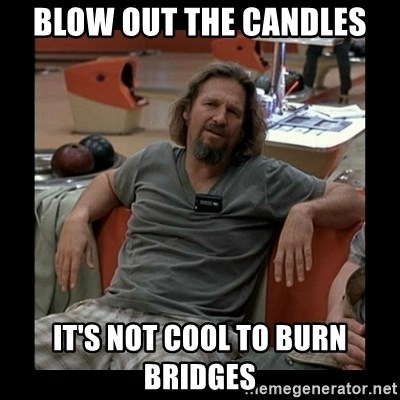 The Dude - Blow out the candles It's not cool to burn bridges