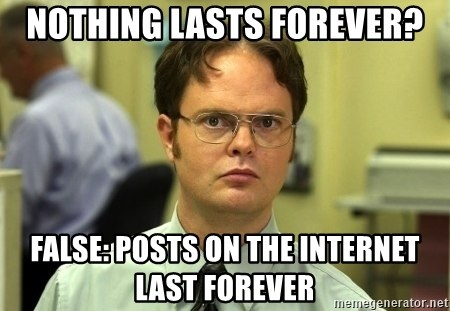 Dwight Schrute - Nothing lasts forever? False: Posts on the internet last forever