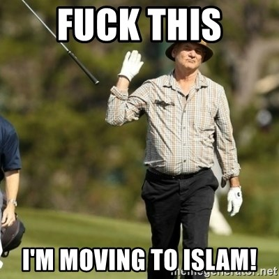 Fuck It Bill Murray - Fuck This I'm moving to Islam!