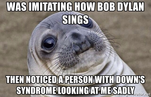 Awkward Seal - Was imitating how Bob Dylan sings Then noticed a person with Down's Syndrome looking at me sadly
