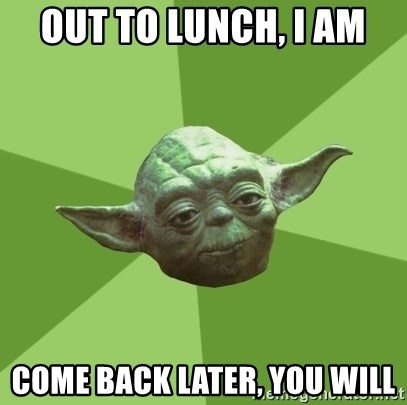 Advice Yoda Gives - Out to lunch, I am Come back later, You will