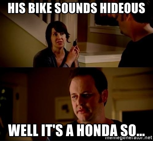 jake from state farm meme - His bike sounds hideous well it's a Honda so...