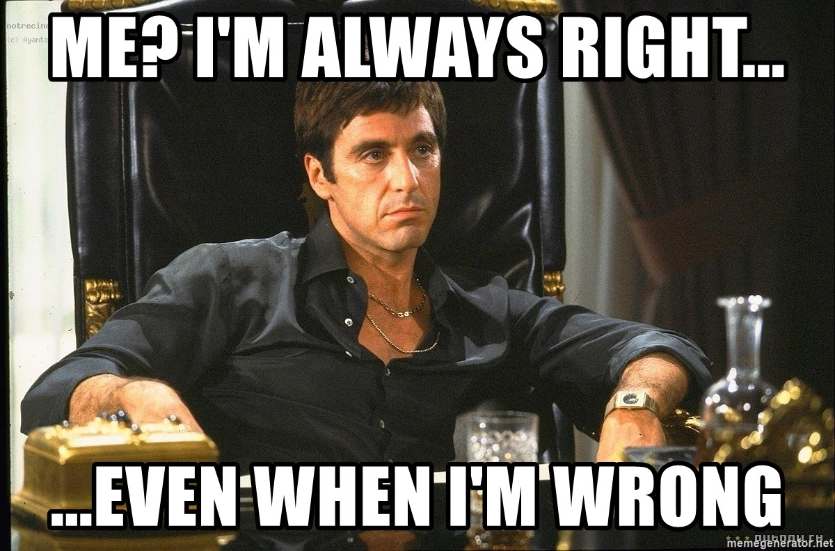 Scarface - Me? I'm always right... ...even when I'm wrong