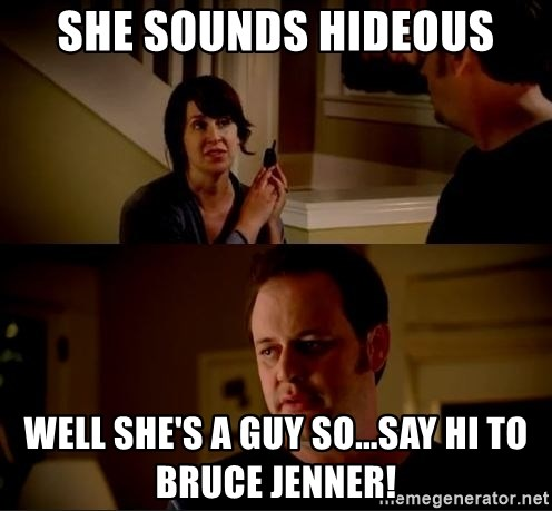 jake from state farm meme - She sounds hideous Well she's a guy so...say hi to Bruce Jenner!