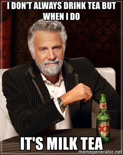 The Most Interesting Man In The World - i don't always drink tea but when i do it's milk tea