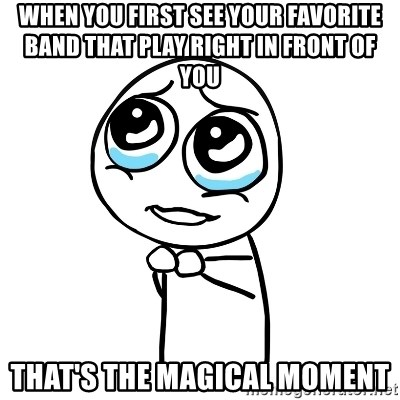 pleaseguy  - when you first see your favorite band that play right in front of you  that's the magical moment