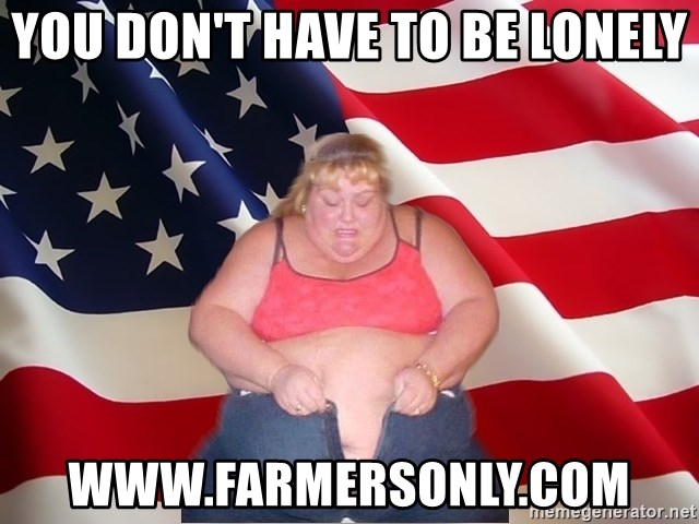 You Dont Have To Be Lonely Www Farmersonly Com Asinine America Meme Generator