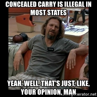 The Dude - concealed carry is illegal in most states yeah, well, that's just, like, your opinion, man