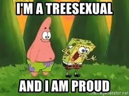 Ugly and i'm proud! - I'M A TREESEXUAL AND I AM PROUD