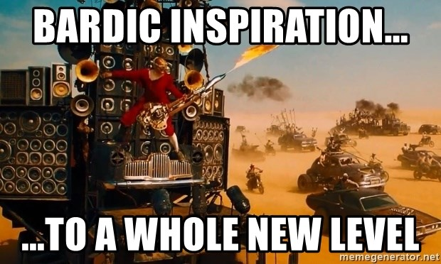 Bardic Inspiration       to a whole new level - mad max fury