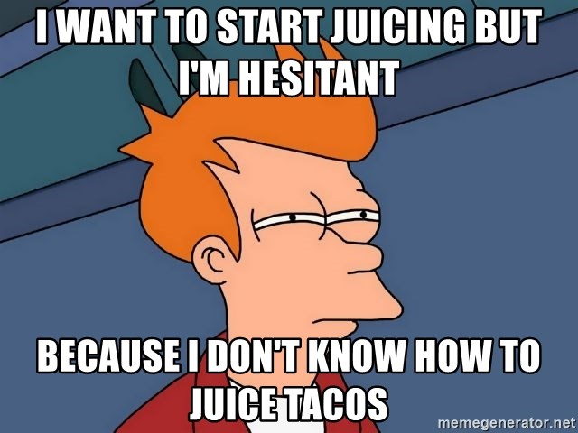 Futurama Fry - I want to start juicing but I'm hesitant  because I don't know how to juice tacos