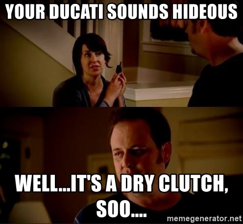 jake from state farm meme - your ducati sounds hideous well...it's a dry clutch, soo....