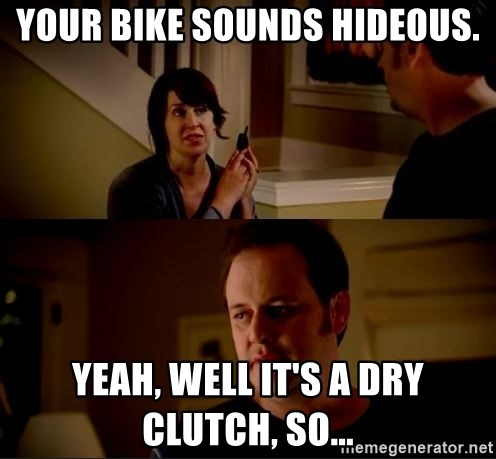 jake from state farm meme - your bike sounds hideous. yeah, well it's a dry clutch, so...
