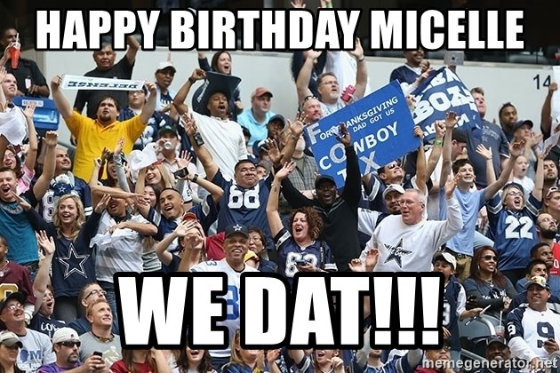 Dallas Cowboys Fans - HAPPY BIRTHDAY MICELLE WE DAT!!!