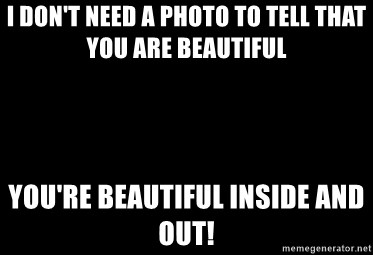 Blank Black - I don't need a photo to tell that you are beautiful You're beautiful inside and out!