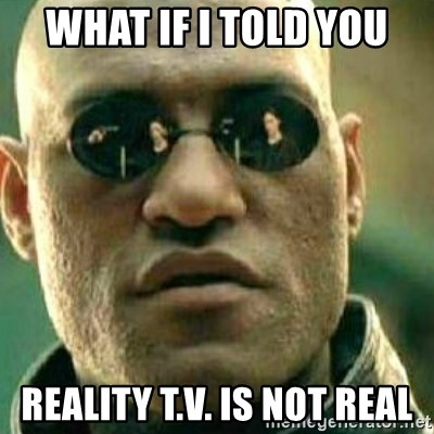 62884757 what if i told you reality t v is not real what if i told you