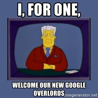 I, for one, welcome our new google overlords - Kent_brockman ...