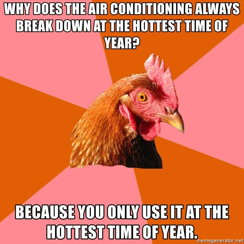 Anti Joke Chicken - why does the air conditioning always break down at the hottest time of year? because you only use it at the hottest time of year.