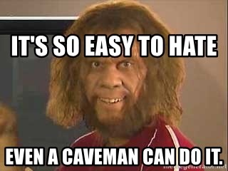 Geico Caveman -                                                               It's so easy to hate Even a caveman can do it.