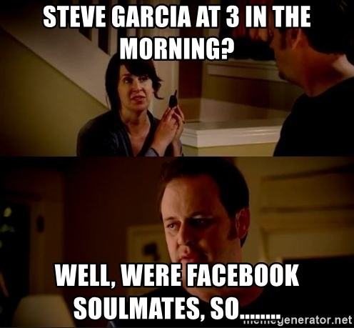 jake from state farm meme - STEVE GARCIA AT 3 IN THE MORNING? WELL, WERE FACEBOOK SOULMATES, SO........