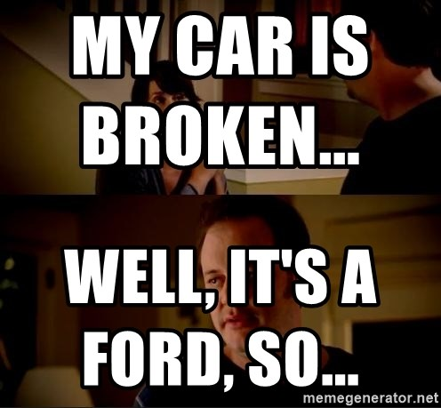 jake from state farm meme - My car is broken...                            Well, it's a Ford, so...
